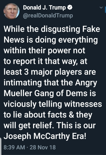 BEGIN QUOTE of TRUMP TWEET  While the disgusting Fake News is doing everything within their power not to report it that way, at least 3 major players are intimating the the Angry Mueller Gang of Dems is viciously telling witnesses to lie about facts & they will get relief. This is our Joseph McCarthy Era!  END QUOTE