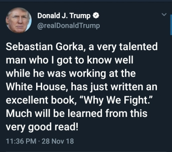 "BEGIN QUOTE Sebastian Gorka a very talented man who I got to know well while he was working at the White House, has just written an excellent book, ""Why We Fight."" Much will be learned from this very good read!"