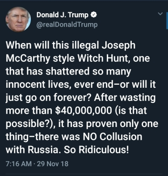 BEGIN QUOTE When will this illegal Joseph McCarthy style Witch Hunt, on that has shattered so many innocent lives, ever end - or will it just go on forever? After wasting more than $40,000,000 (is that possible?), it has proven only one thing - there was NO Collusion with Russia. So Ridiculous! END QUOTE