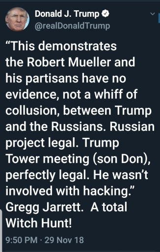 """Trump quotes Gregg Jarrett: BEGIN QUOTE """"This demonstrates the Robert Mueller and his partisans have no evidence, not a whiff of collusion, between Trump and the Russians. Russian project legal. Trump Tower meeting (son Don), perfectly legal. He wasn't involved with hacking."""" Gregg Jarrett. A total Witch Hunt! END QUOTE"""