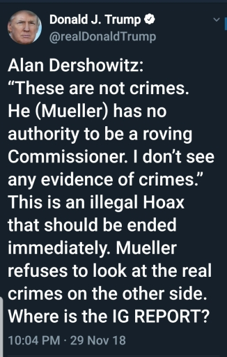"""Trump quotes Alan Dershowitz. BEGIN QUOTE """"Alan Dershowitz: 'These are not crimes. He (Mueller) has no authority to be a roving Commissioner. I don't see any evidence of crimes.'  This is an illegal Hoax that should be ended immediately. Mueller refuses to look at the real crimes on the other side. Where is the IG REPORT? END QUOTE"""