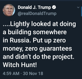 CONTINUE TRUMP QUOTE ... Lightly looked at doing a building somewhere in Russia. Put up zero money, zero guarantees and didn't do the project. Witch Hunt! END QUOTE