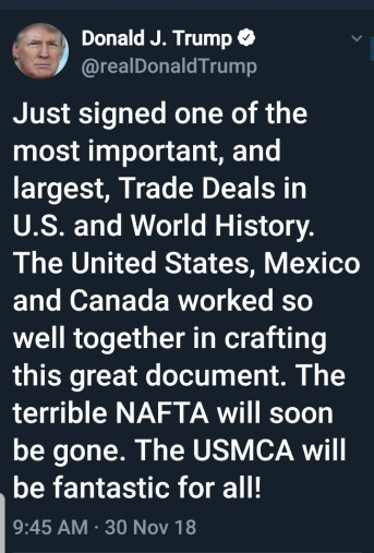 BEGIN QUOTE Just signed one of the most important, and largest, Trade Deals in U.S. and World History. The United States, Mexico and Canada worked so well together in crafting this great document. The terrible NAFTA will soon be gone. The USMCA will be fantatstic for all!