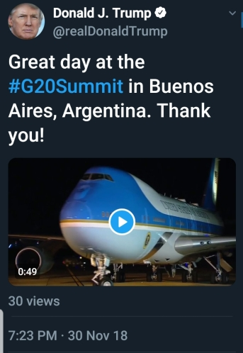BEGIN QUOTE Great day at the #G20Summit in Buenos Aires, Argentina. Thank you! END QUOTE  Actual tweet contains video showing images from the summit.